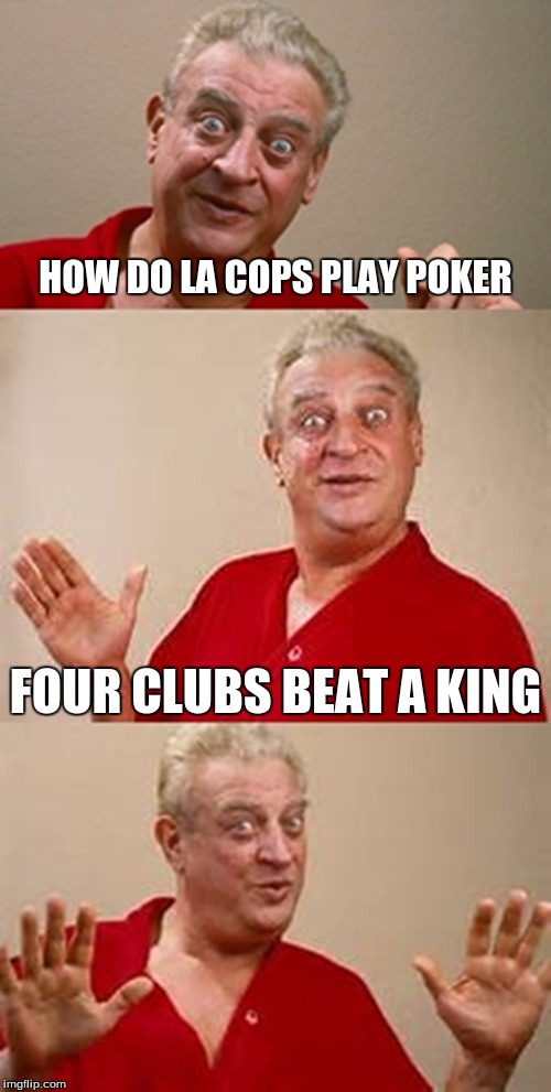 bad pun Dangerfield  | HOW DO LA COPS PLAY POKER FOUR CLUBS BEAT A KING | image tagged in bad pun dangerfield | made w/ Imgflip meme maker
