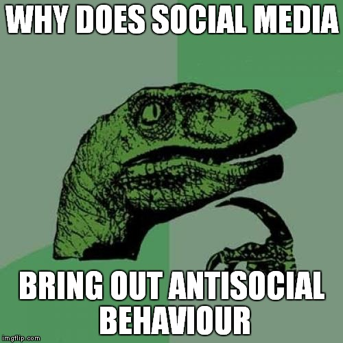 Philosoraptor | WHY DOES SOCIAL MEDIA BRING OUT ANTISOCIAL BEHAVIOUR | image tagged in memes,philosoraptor | made w/ Imgflip meme maker