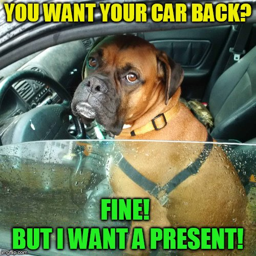 YOU WANT YOUR CAR BACK? BUT I WANT A PRESENT! FINE! | made w/ Imgflip meme maker
