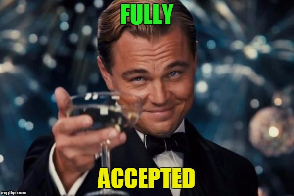Leonardo Dicaprio Cheers Meme | FULLY ACCEPTED | image tagged in memes,leonardo dicaprio cheers | made w/ Imgflip meme maker