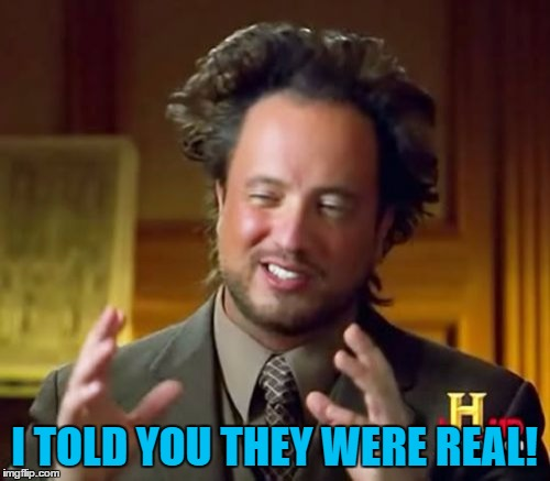 Ancient Aliens Meme | I TOLD YOU THEY WERE REAL! | image tagged in memes,ancient aliens | made w/ Imgflip meme maker