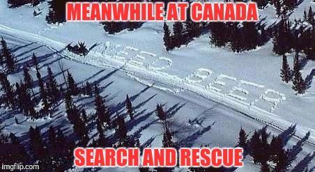 S.O.S works too, but it doesn't fix the situation. | MEANWHILE AT CANADA SEARCH AND RESCUE | image tagged in sewmyeyesshut,funny memes,memes,canada,search and rescue,sos | made w/ Imgflip meme maker