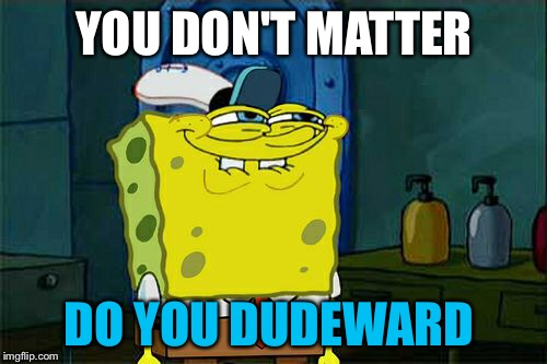 Dont You Squidward Meme | YOU DON'T MATTER DO YOU DUDEWARD | image tagged in memes,dont you squidward | made w/ Imgflip meme maker