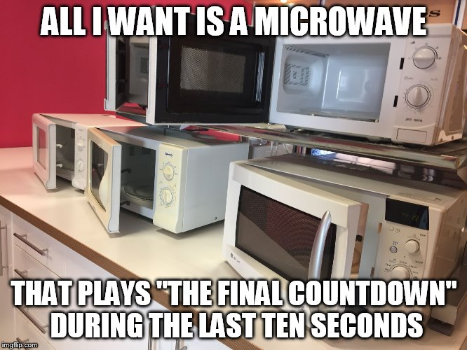 "Is this too much to ask? |  ALL I WANT IS A MICROWAVE; THAT PLAYS ""THE FINAL COUNTDOWN"" DURING THE LAST TEN SECONDS 