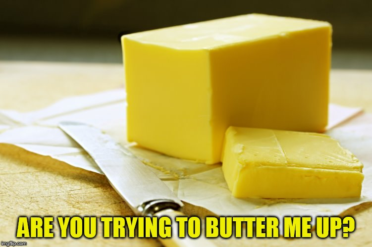 ARE YOU TRYING TO BUTTER ME UP? | made w/ Imgflip meme maker