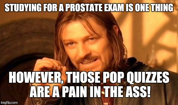 One Does Not Simply Meme | STUDYING FOR A PROSTATE EXAM IS ONE THING HOWEVER, THOSE POP QUIZZES ARE A PAIN IN THE ASS! | image tagged in memes,one does not simply | made w/ Imgflip meme maker