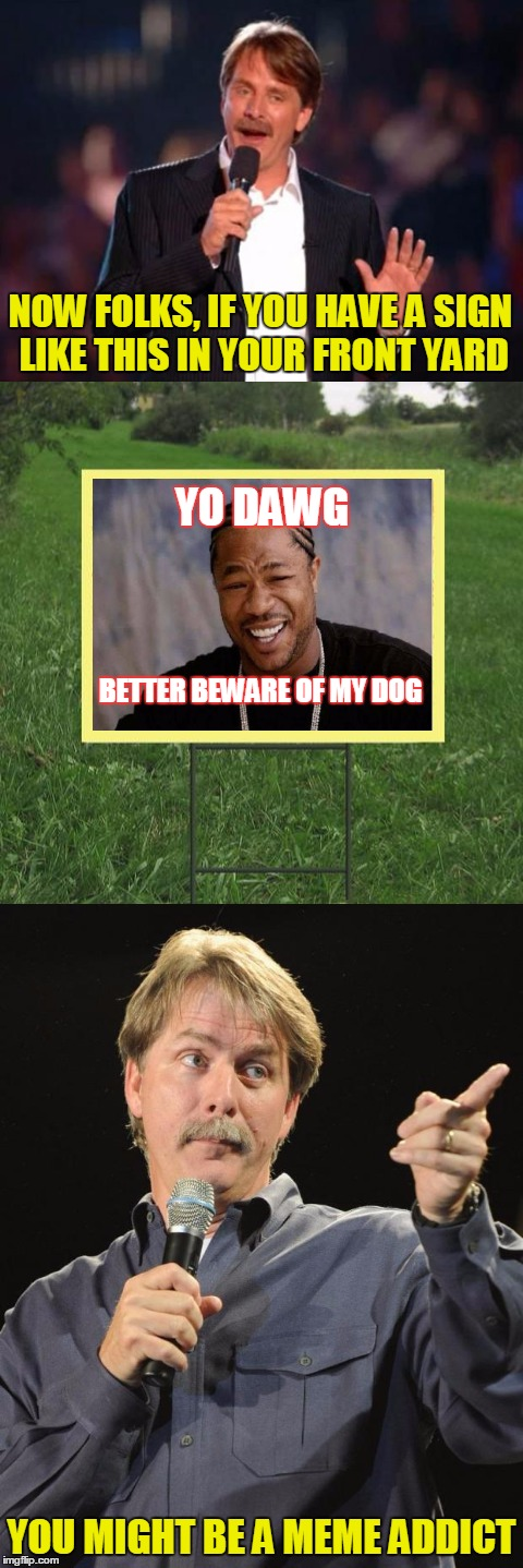 Keep off the grass! | NOW FOLKS, IF YOU HAVE A SIGN LIKE THIS IN YOUR FRONT YARD YOU MIGHT BE A MEME ADDICT YO DAWG BETTER BEWARE OF MY DOG | image tagged in memes,jeff foxworthy,yo dawg,xzibit,jeff foxworthy front yard sign,you might be a meme addict | made w/ Imgflip meme maker