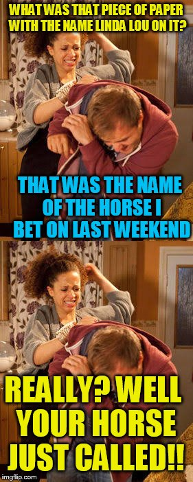 Double pain! | WHAT WAS THAT PIECE OF PAPER WITH THE NAME LINDA LOU ON IT? THAT WAS THE NAME OF THE HORSE I BET ON LAST WEEKEND REALLY? WELL YOUR HORSE JUS | image tagged in battered husband | made w/ Imgflip meme maker