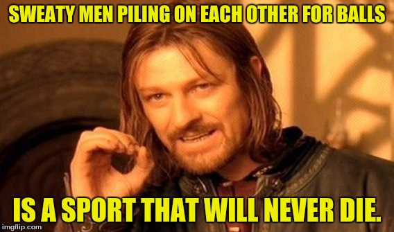 One Does Not Simply Meme | SWEATY MEN PILING ON EACH OTHER FOR BALLS IS A SPORT THAT WILL NEVER DIE. | image tagged in memes,one does not simply | made w/ Imgflip meme maker