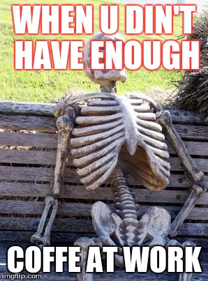 Waiting Skeleton Meme | WHEN U DIN'T HAVE ENOUGH COFFE AT WORK | image tagged in memes,waiting skeleton | made w/ Imgflip meme maker