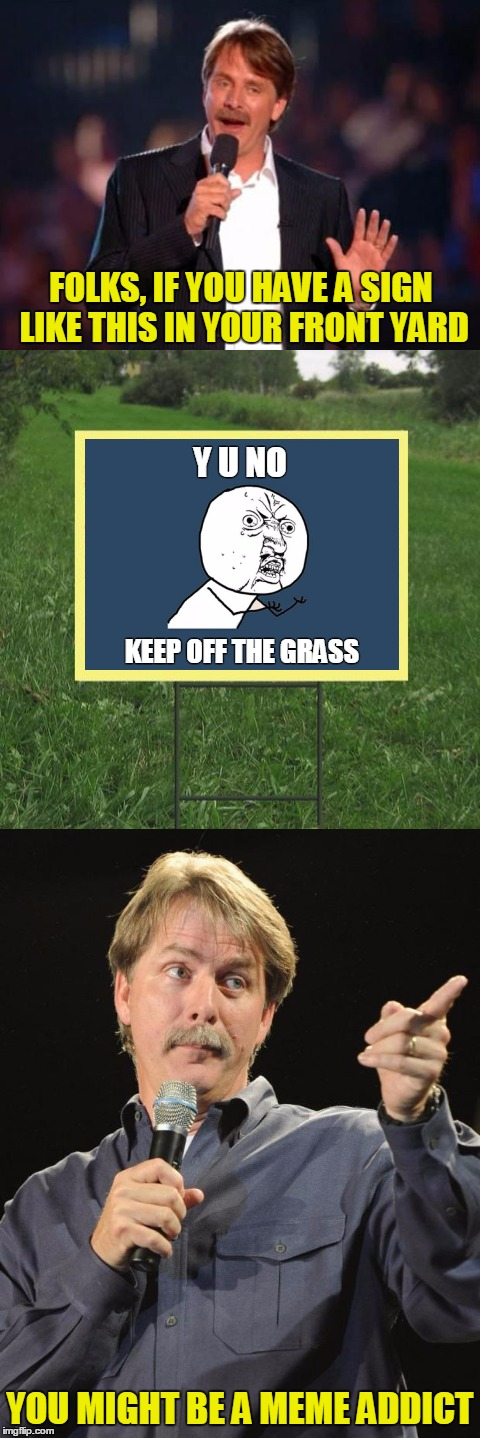 It's a sure sign!  | FOLKS, IF YOU HAVE A SIGN LIKE THIS IN YOUR FRONT YARD YOU MIGHT BE A MEME ADDICT Y U NO KEEP OFF THE GRASS | image tagged in memes,jeff foxworthy,front yard,y u no,jeff foxworthy front yard sign,you might be a meme addict | made w/ Imgflip meme maker