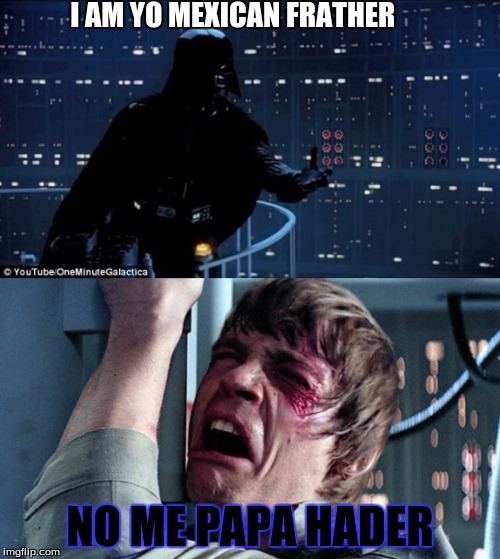 Starwars no | I AM YO MEXICAN FRATHER NO ME PAPA HADER | image tagged in starwars no | made w/ Imgflip meme maker
