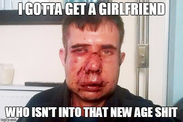 I GOTTA GET A GIRLFRIEND WHO ISN'T INTO THAT NEW AGE SHIT | made w/ Imgflip meme maker