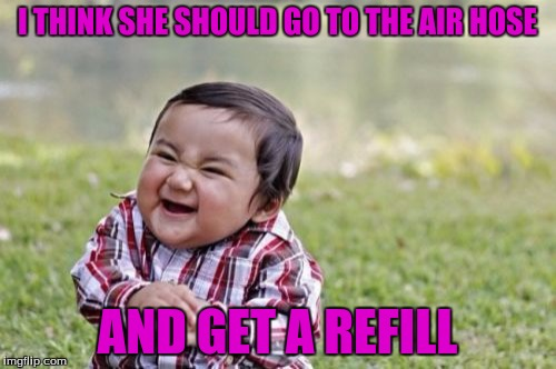 Evil Toddler Meme | I THINK SHE SHOULD GO TO THE AIR HOSE AND GET A REFILL | image tagged in memes,evil toddler | made w/ Imgflip meme maker