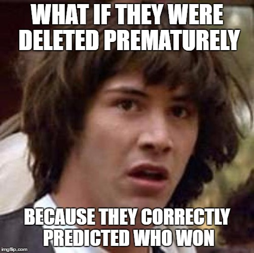 Conspiracy Keanu Meme | WHAT IF THEY WERE DELETED PREMATURELY BECAUSE THEY CORRECTLY PREDICTED WHO WON | image tagged in memes,conspiracy keanu | made w/ Imgflip meme maker