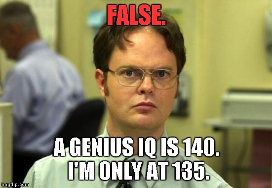 FALSE. A GENIUS IQ IS 140. I'M ONLY AT 135. | image tagged in dwight schrute | made w/ Imgflip meme maker
