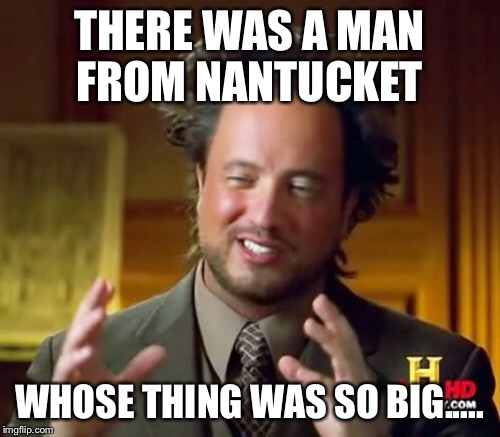 Ancient Aliens Meme | THERE WAS A MAN FROM NANTUCKET WHOSE THING WAS SO BIG..... | image tagged in memes,ancient aliens | made w/ Imgflip meme maker