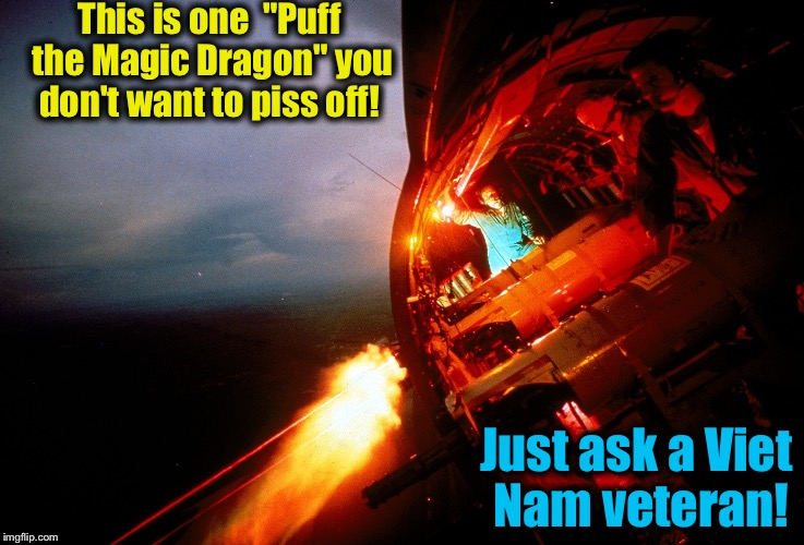 "This is one  ""Puff the Magic Dragon"" you don't want to piss off! Just ask a Viet Nam veteran! 