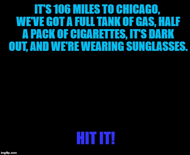 Lights out week - an Octavia_Melody event | HIT IT! IT'S 106 MILES TO CHICAGO, WE'VE GOT A FULL TANK OF GAS, HALF A PACK OF CIGARETTES, IT'S DARK OUT, AND WE'RE WEARING SUNGLASSES. | image tagged in darkness,memes,lights out week,blues brothers,films,chicago | made w/ Imgflip meme maker