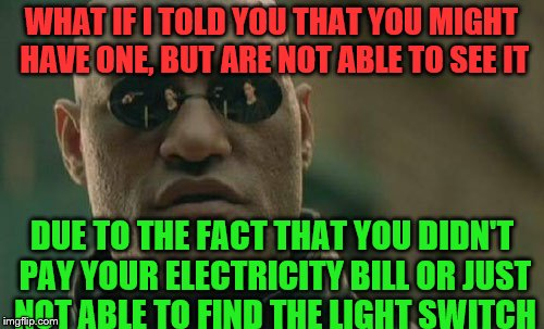Matrix Morpheus Meme | WHAT IF I TOLD YOU THAT YOU MIGHT HAVE ONE, BUT ARE NOT ABLE TO SEE IT DUE TO THE FACT THAT YOU DIDN'T PAY YOUR ELECTRICITY BILL OR JUST NOT | image tagged in memes,matrix morpheus | made w/ Imgflip meme maker