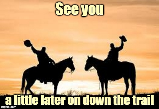 See you a little later on down the trail | made w/ Imgflip meme maker