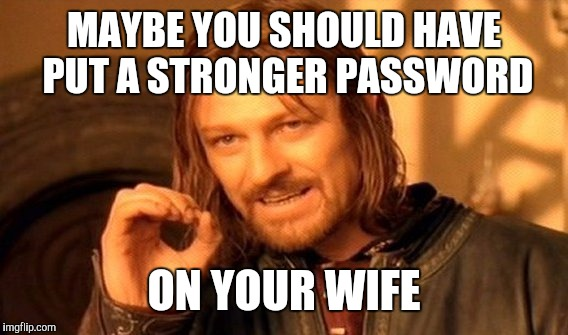 One Does Not Simply Meme | MAYBE YOU SHOULD HAVE PUT A STRONGER PASSWORD ON YOUR WIFE | image tagged in memes,one does not simply | made w/ Imgflip meme maker