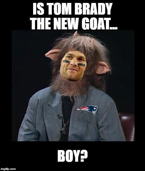 Everyone is calling Brady the G.O.A.T. | IS TOM BRADY THE NEW GOAT... BOY? | image tagged in memes,funny,tom brady,nfl,patriots,football | made w/ Imgflip meme maker