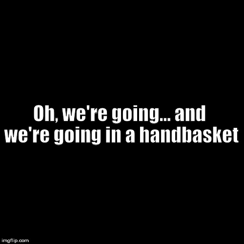 Black Box | Oh, we're going... and we're going in a handbasket | image tagged in black box | made w/ Imgflip meme maker