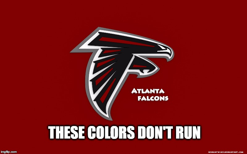 Falcons Colors Don't Run |  THESE COLORS DON'T RUN | image tagged in atlanta falcons,falcons,atlanta,choke,colors don't run,super bowl | made w/ Imgflip meme maker