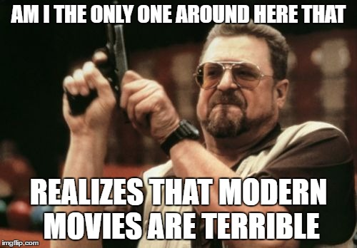Am I The Only One Around Here Meme | AM I THE ONLY ONE AROUND HERE THAT REALIZES THAT MODERN MOVIES ARE TERRIBLE | image tagged in memes,am i the only one around here | made w/ Imgflip meme maker