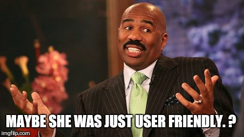 Steve Harvey Meme | MAYBE SHE WAS JUST USER FRIENDLY. ? | image tagged in memes,steve harvey | made w/ Imgflip meme maker