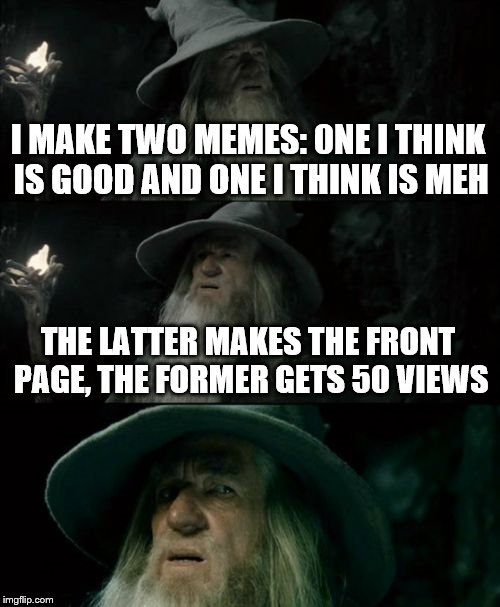 Confused Gandalf Meme | I MAKE TWO MEMES: 0NE I THINK IS GOOD AND ONE I THINK IS MEH THE LATTER MAKES THE FRONT PAGE, THE FORMER GETS 50 VIEWS | image tagged in memes,confused gandalf | made w/ Imgflip meme maker