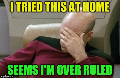 Captain Picard Facepalm Meme | I TRIED THIS AT HOME SEEMS I'M OVER RULED | image tagged in memes,captain picard facepalm | made w/ Imgflip meme maker