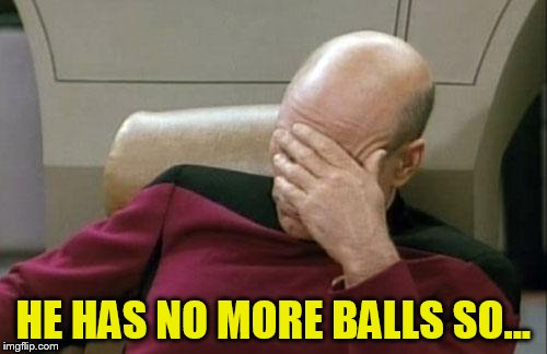 Captain Picard Facepalm Meme | HE HAS NO MORE BALLS SO... | image tagged in memes,captain picard facepalm | made w/ Imgflip meme maker
