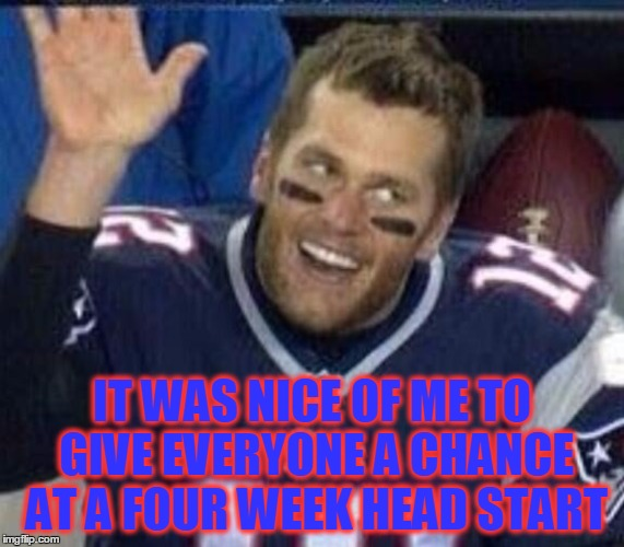 Tom Brady Waiting For A High Five | IT WAS NICE OF ME TO GIVE EVERYONE A CHANCE AT A FOUR WEEK HEAD START | image tagged in tom brady waiting for a high five | made w/ Imgflip meme maker