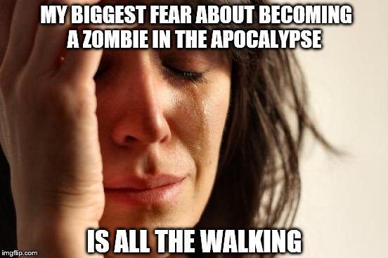 First World Problems Meme | MY BIGGEST FEAR ABOUT BECOMING A ZOMBIE IN THE APOCALYPSE IS ALL THE WALKING | image tagged in memes,first world problems | made w/ Imgflip meme maker