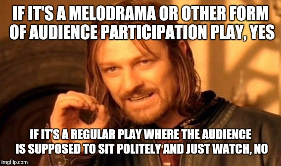 One Does Not Simply Meme | IF IT'S A MELODRAMA OR OTHER FORM OF AUDIENCE PARTICIPATION PLAY, YES IF IT'S A REGULAR PLAY WHERE THE AUDIENCE IS SUPPOSED TO SIT POLITELY  | image tagged in memes,one does not simply | made w/ Imgflip meme maker