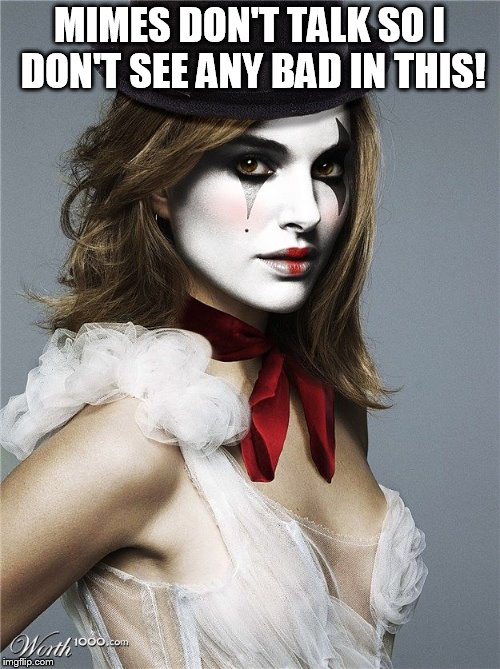 MIMES DON'T TALK SO I DON'T SEE ANY BAD IN THIS! | made w/ Imgflip meme maker