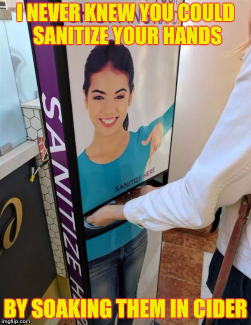 What Will They Think Of Next! | I NEVER KNEW YOU COULD SANITIZE YOUR HANDS BY SOAKING THEM IN CIDER | image tagged in memes,custom template | made w/ Imgflip meme maker