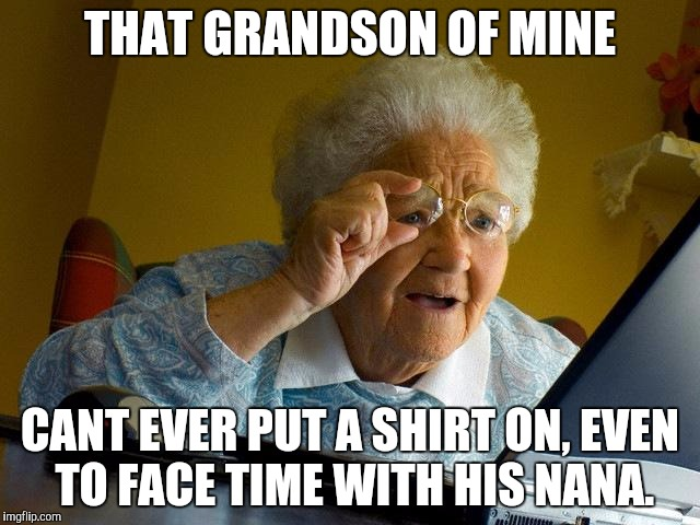 Grandma Finds The Internet Meme | THAT GRANDSON OF MINE CANT EVER PUT A SHIRT ON, EVEN TO FACE TIME WITH HIS NANA. | image tagged in memes,grandma finds the internet | made w/ Imgflip meme maker