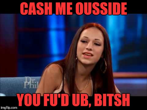 How bow wow wow,,, | CASH ME OUSSIDE YOU FU'D UB, BITSH | image tagged in cash me ousside,howbow dah,cash me ousside howbow dah,psycho b,dr phil | made w/ Imgflip meme maker