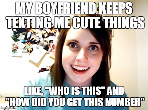 "Overly Attached Girlfriend Meme | MY BOYFRIEND KEEPS TEXTING ME CUTE THINGS LIKE, ""WHO IS THIS"" AND ""HOW DID YOU GET THIS NUMBER"" 