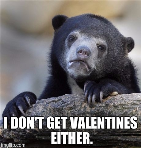 Confession Bear Meme | I DON'T GET VALENTINES EITHER. | image tagged in memes,confession bear | made w/ Imgflip meme maker
