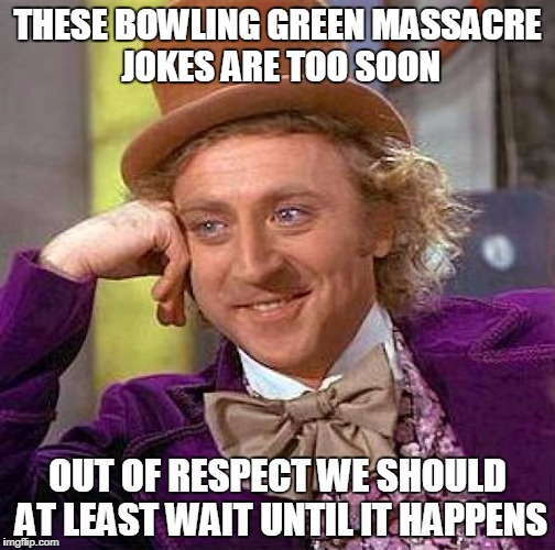 Creepy Condescending Wonka Meme | THESE BOWLING GREEN MASSACRE JOKES ARE TOO SOON OUT OF RESPECT WE SHOULD AT LEAST WAIT UNTIL IT HAPPENS | image tagged in memes,creepy condescending wonka | made w/ Imgflip meme maker