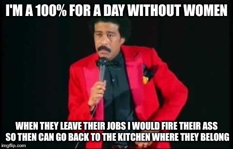 I'M A 100% FOR A DAY WITHOUT WOMEN WHEN THEY LEAVE THEIR JOBS I WOULD FIRE THEIR ASS SO THEN CAN GO BACK TO THE KITCHEN WHERE THEY BELONG | image tagged in a day without women,woman's march,funny,political meme,memes,richard pryor | made w/ Imgflip meme maker