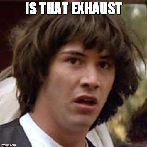 Conspiracy Keanu Meme | IS THAT EXHAUST | image tagged in memes,conspiracy keanu | made w/ Imgflip meme maker