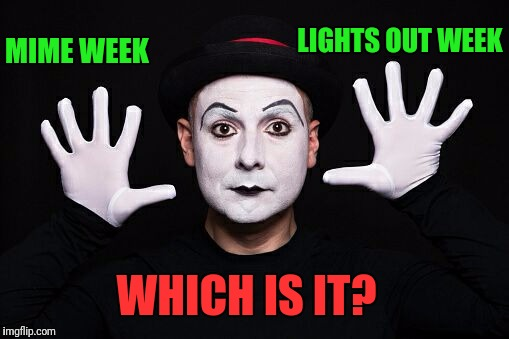 MIME WEEK LIGHTS OUT WEEK WHICH IS IT? | made w/ Imgflip meme maker