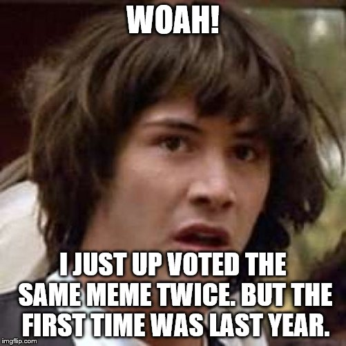 Conspiracy Keanu Meme | WOAH! I JUST UP VOTED THE SAME MEME TWICE. BUT THE FIRST TIME WAS LAST YEAR. | image tagged in memes,conspiracy keanu | made w/ Imgflip meme maker