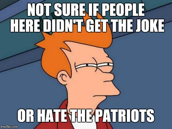 Futurama Fry Meme | NOT SURE IF PEOPLE HERE DIDN'T GET THE JOKE OR HATE THE PATRIOTS | image tagged in memes,futurama fry | made w/ Imgflip meme maker