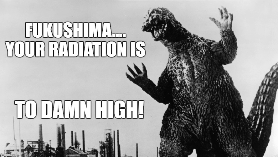 On reading that Fukushima's current radiation reaches 'unimaginable' levels | FUKUSHIMA.... YOUR RADIATION IS TO DAMN HIGH! | image tagged in memes,meanwhile in japan,godzilla,angry godzilla,nuclear power,no shit | made w/ Imgflip meme maker